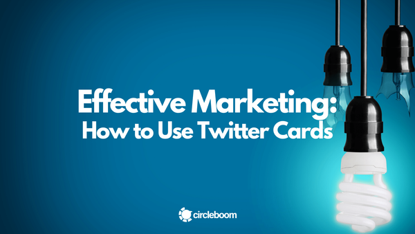 How to Use Twitter Cards for Effective Marketing in 2021