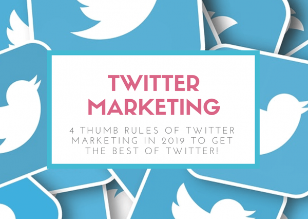 4 Thumb Rules of Twitter Marketing in 2019 to get the Best of Twitter!